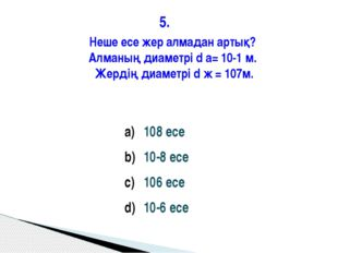 5. 108 есе 10-8 есе 106 есе 10-6 есе Неше есе жер алмадан артық? Алманың диам