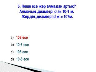 5. Неше есе жер алмадан артық? Алманың диаметрі d а= 10-1 м. Жердің диаметрі