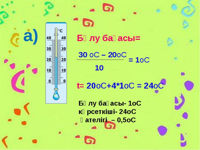 а) Бөлу бағасы- 1оС көрсеткіші- 24оС қателігі – 0,5оС Бөлу бағасы= 30 оС – 20...