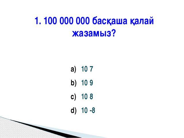 1. 100 000 000 басқаша қалай жазамыз? 10 7 10 9 10 8 10 -8