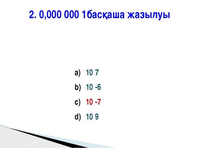 2. 0,000 000 1басқаша жазылуы 10 7 10 -6 10 -7 10 9
