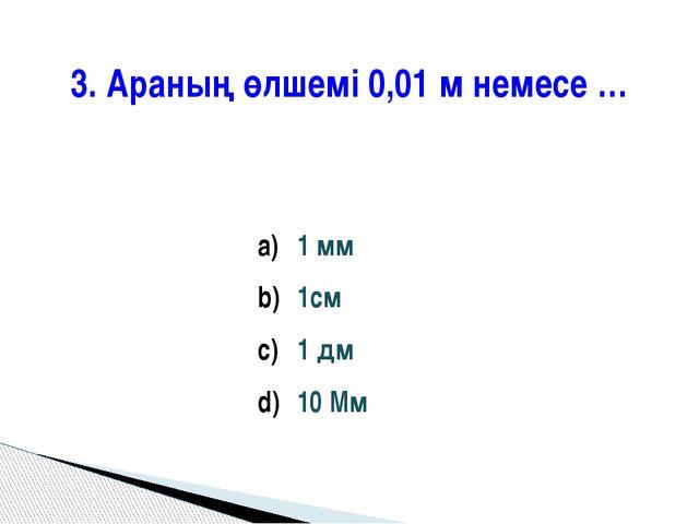 3. Араның өлшемі 0,01 м немесе … 1 мм 1см 1 дм 10 Мм