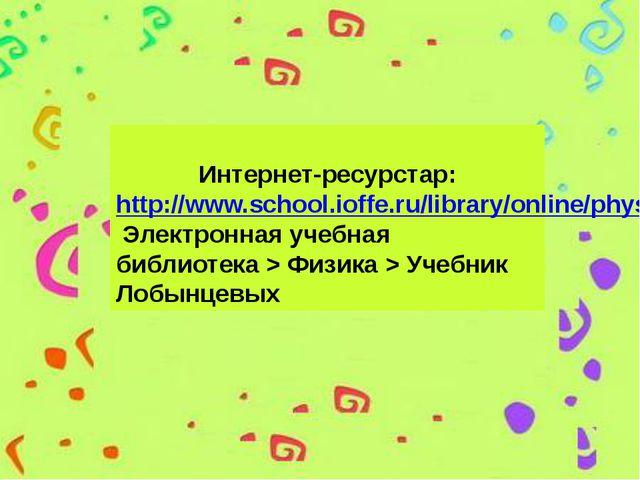 Интернет-ресурстар: http://www.school.ioffe.ru/library/online/physics/lobyn...