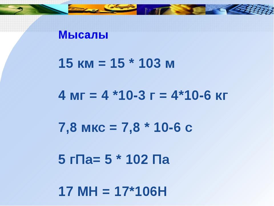 Мысалы 15 км = 15 * 103 м 4 мг = 4 *10-3 г = 4*10-6 кг 7,8 мкс = 7,8 * 10-6 с...