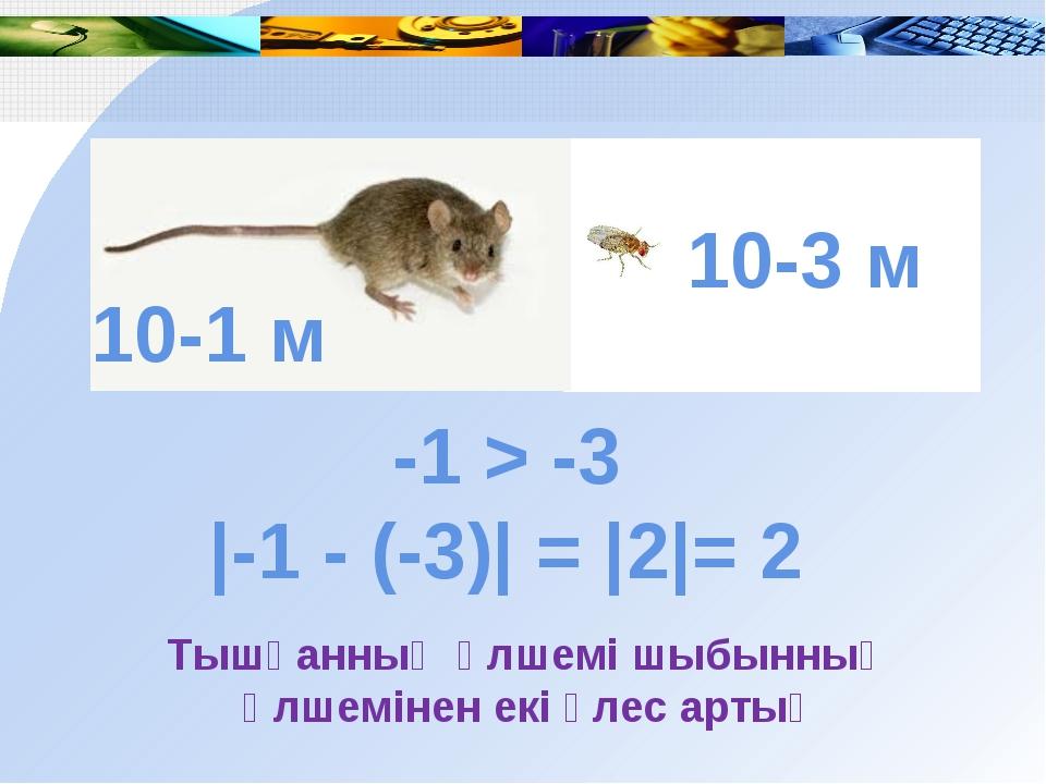 -1 > -3 |-1 - (-3)| = |2|= 2 Тышқанның өлшемі шыбынның өлшемінен екі үлес ар...
