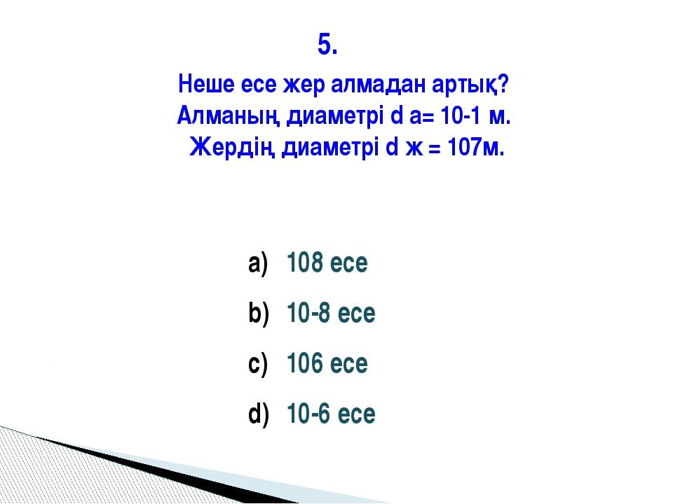 5. 108 есе 10-8 есе 106 есе 10-6 есе Неше есе жер алмадан артық? Алманың диам...