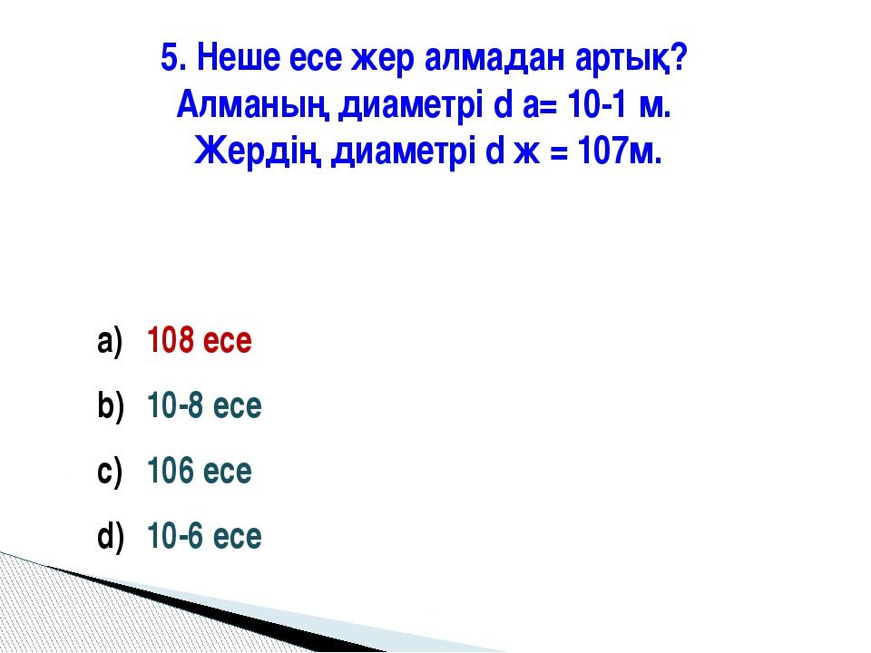 5. Неше есе жер алмадан артық? Алманың диаметрі d а= 10-1 м. Жердің диаметрі...