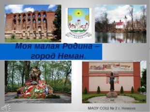 Моя малая Родина – город Неман. МАОУ СОШ № 2 г. Немана