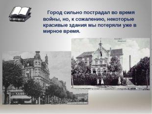 Город сильно пострадал во время войны, но, к сожалению, некоторые красивые з