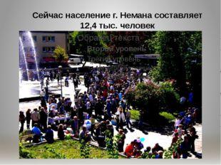 Сейчас население г. Немана составляет 12,4 тыс. человек