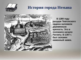 История города Немана В 1289 году рыцари Тевтонского ордена заложили деревян