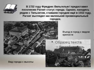 В 1722 году Фридрих Вильгельм I предоставил поселению Рагнит статус города.