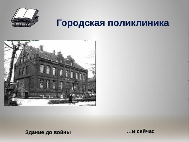 Городская поликлиника Здание до войны …и сейчас