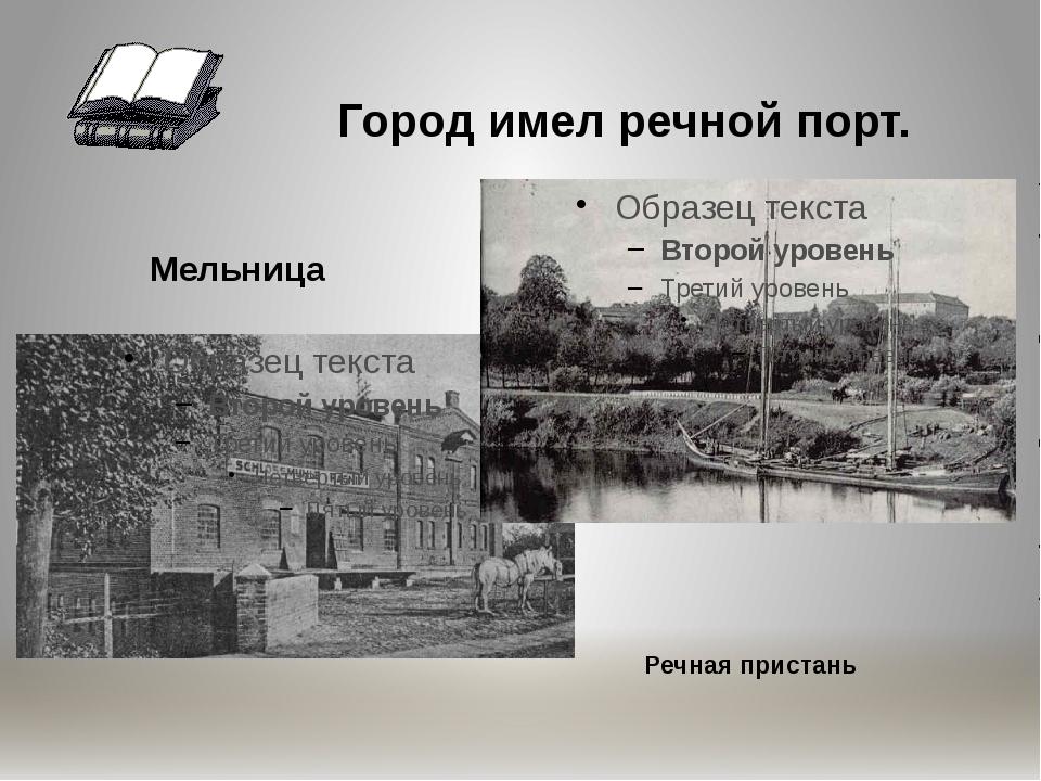 Город имел речной порт. Мельница Речная пристань