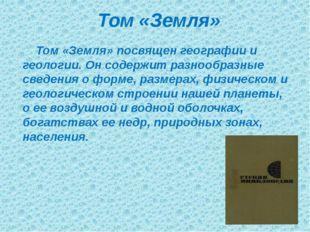 Том «Земля» Том «Земля» посвящен географии и геологии. Он содержит разнообраз