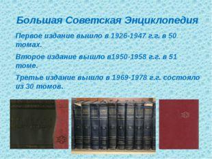 Большая Советская Энциклопедия Первое издание вышло в 1926-1947 г.г. в 50 то