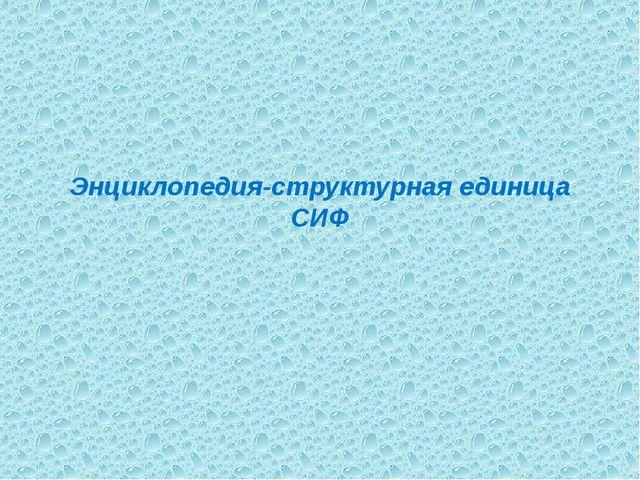 Энциклопедия-структурная единица СИФ