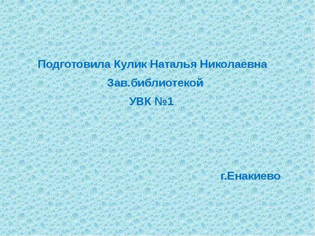 Подготовила Кулик Наталья Николаевна Зав.библиотекой УВК №1 г.Енакиево