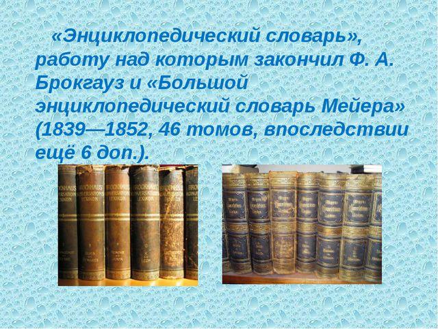 «Энциклопедический словарь», работу над которым закончил Ф. А. Брокгауз и «Б...