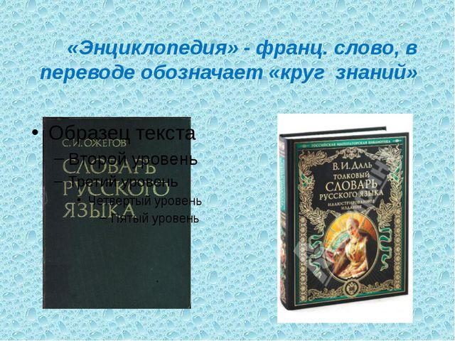 «Энциклопедия» - франц. слово, в переводе обозначает «круг знаний»