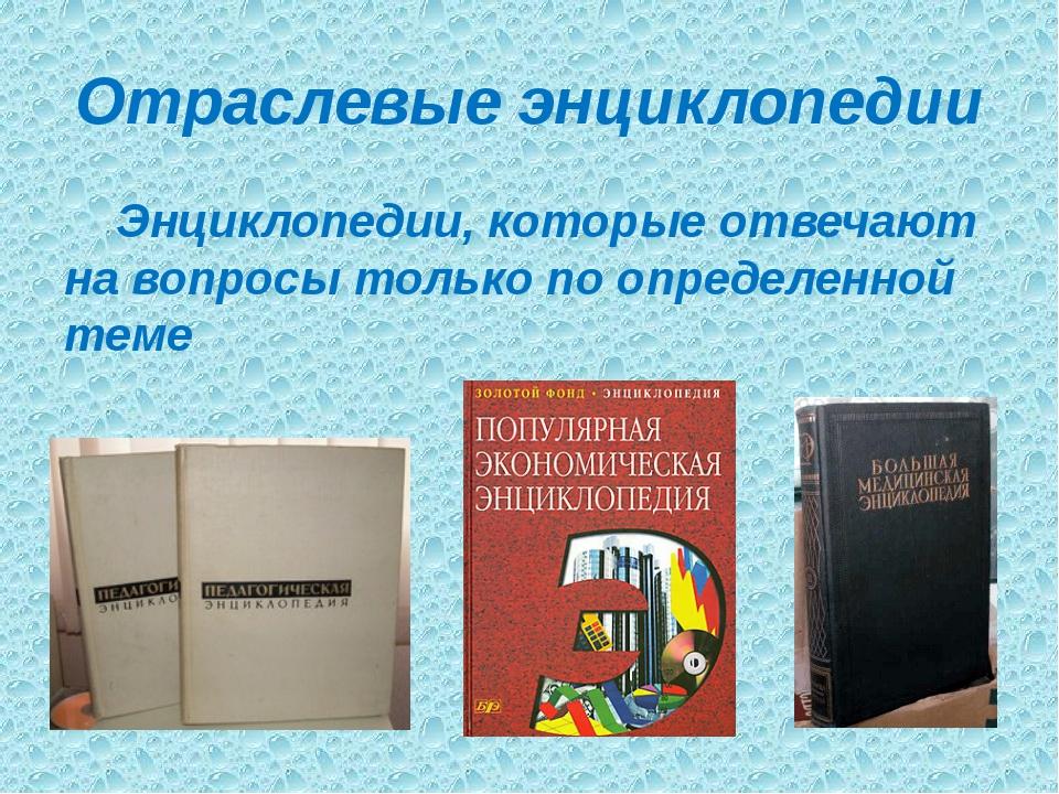 Отраслевые энциклопедии Энциклопедии, которые отвечают на вопросы только по о...