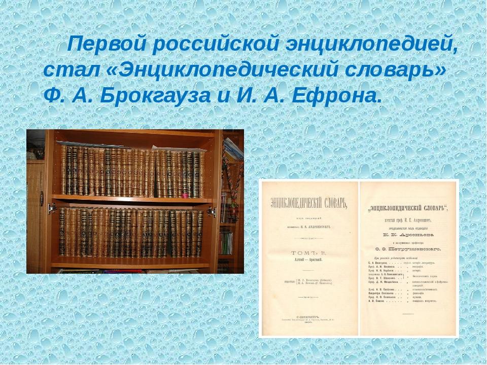 Первой российской энциклопедией, стал «Энциклопедический словарь» Ф. А. Брок...
