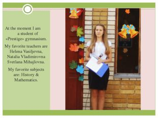 At the moment I am a student of «Prestige» gymnasium. My favorite teachers a