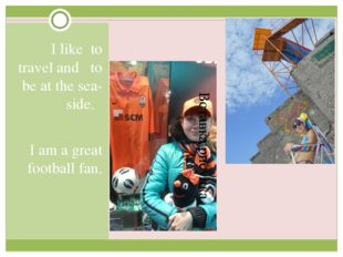 I like to travel and to be at the sea-side. I am a great football fan.