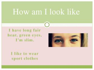 I have long fair hear, green eyes, I'm slim. I like to wear sport clothes How