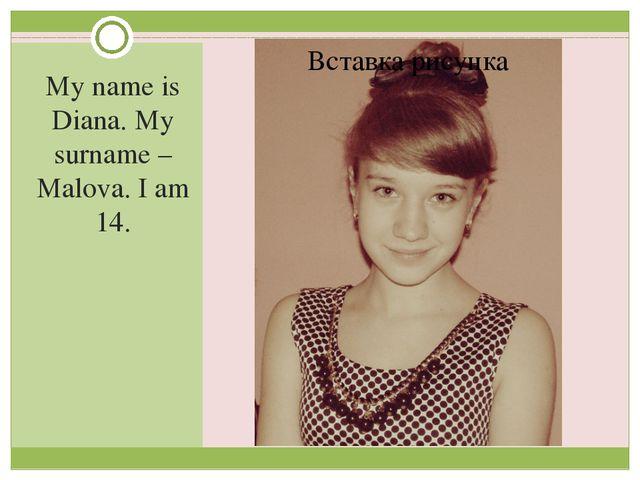 My name is Diana. My surname – Malova. I am 14.