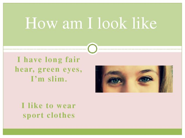 I have long fair hear, green eyes, I'm slim. I like to wear sport clothes How...