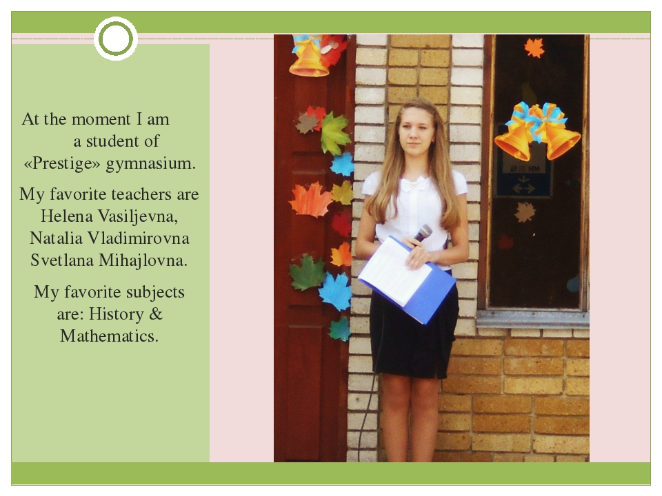 At the moment I am a student of «Prestige» gymnasium. My favorite teachers a...