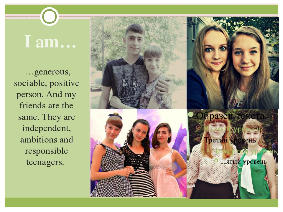 I am… …generous, sociable, positive person. And my friends are the same. The...