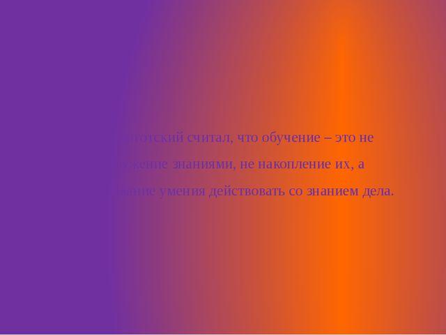 Л.С. Выготский считал, что обучение – это не вооружение знаниями, не накоплен...