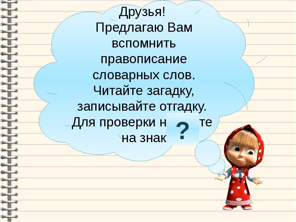 Друзья! Предлагаю Вам вспомнить правописание словарных слов. Читайте загадку,...