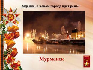 Я – город-рыбак, Город-моряк, Петербурга зимнее окно. Скажи: я кто? Мурманск