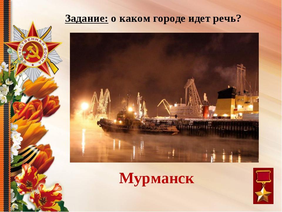 Я – город-рыбак, Город-моряк, Петербурга зимнее окно. Скажи: я кто? Мурманск...