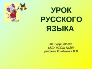 УРОК РУССКОГО ЯЗЫКА во 2 «Д» классе МОУ «СОШ №25» учитель Кондакова В.В.