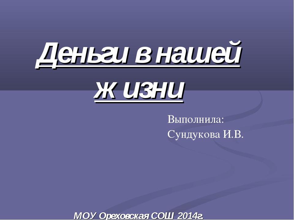 Деньги в нашей жизни МОУ Ореховская СОШ 2014г. Выполнила: Сундукова И.В.