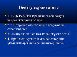 Бекіту сұрақтары: 1. 1918 1922 жж Иранның саяси дамуы қандай жағдайда болды?