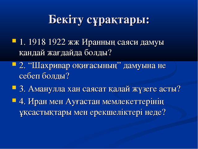 Бекіту сұрақтары: 1. 1918 1922 жж Иранның саяси дамуы қандай жағдайда болды?...