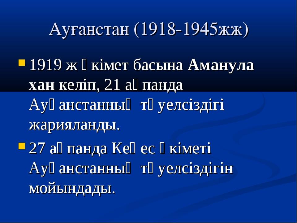 Ауғанстан (1918-1945жж) 1919 ж үкімет басына Аманула хан келіп, 21 ақпанда Ау...