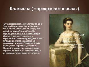 Каллиопа ( «прекрасноголосая») Муза эпической поэзии. Старшая дочь Зевса и М