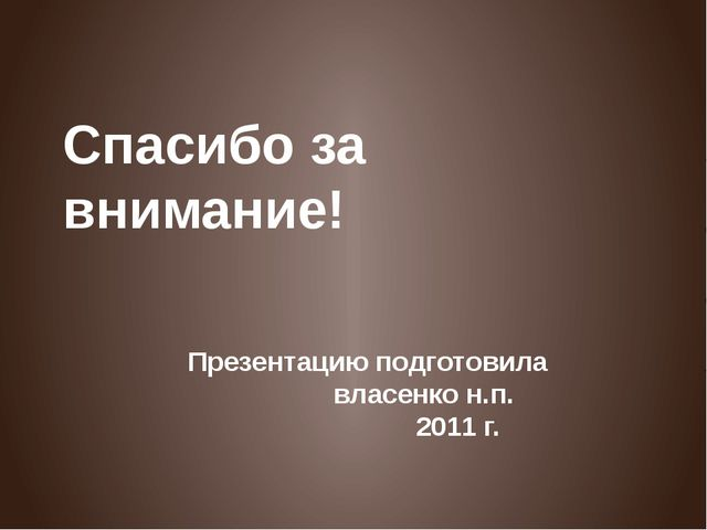 Презентацию подготовила власенко н.п. 2011 г. Спасибо за внимание!