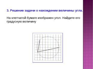 3. Решение задачи о нахождении величины угла. На клетчатой бумаге изображен у