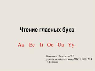 Чтение гласных букв Aa Ee Ii Oo Uu Yy Выполнила: Тимофеева Т.В. учитель англи