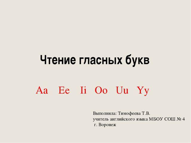 Чтение гласных букв Aa Ee Ii Oo Uu Yy Выполнила: Тимофеева Т.В. учитель англи...