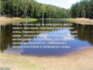 Чтобы полностью не разрушить место своего обитания, человеку необходимо очень