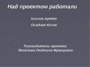 Хохлов Артём Осадчая Юлия Над проектом работали Руководитель проекта: Яковлев
