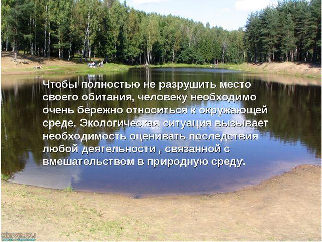 Чтобы полностью не разрушить место своего обитания, человеку необходимо очень...